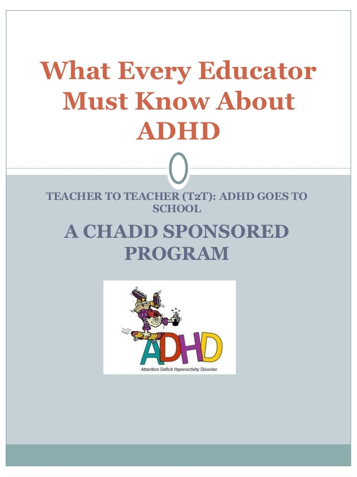 TEACHER TO TEACHER (T2T): ADHD GOES TO SCHOOL A CHADD SPONSORED PROGRAM What Every Educator Must Know About ADHD