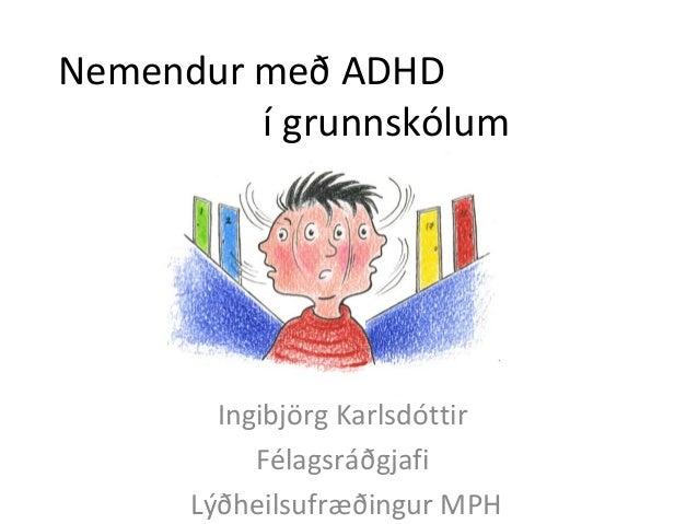 Nemendur með ADHD í grunnskólum Ingibjörg Karlsdóttir Félagsráðgjafi Lýðheilsufræðingur MPH
