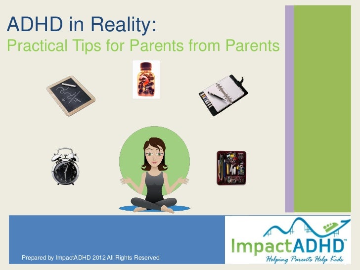 ADHD in Reality:Practical Tips for Parents from Parents  Prepared by ImpactADHD 2012 All Rights Reserved                  ...