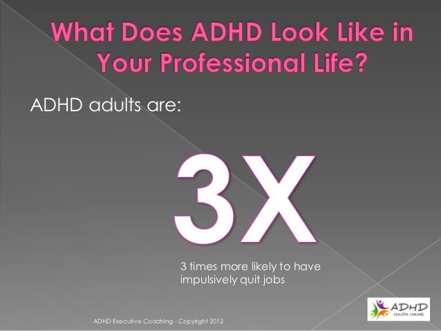 ADHD adults are:                          1/3rd more likely to have chronic                          employment difficulti...