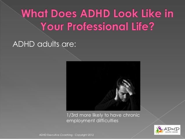ADHD adults are:                          50% more likely to have changed                          jobs in a given period ...