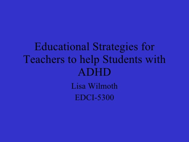 Educational Strategies for Teachers to help Students with ADHD Lisa Wilmoth EDCI-5300