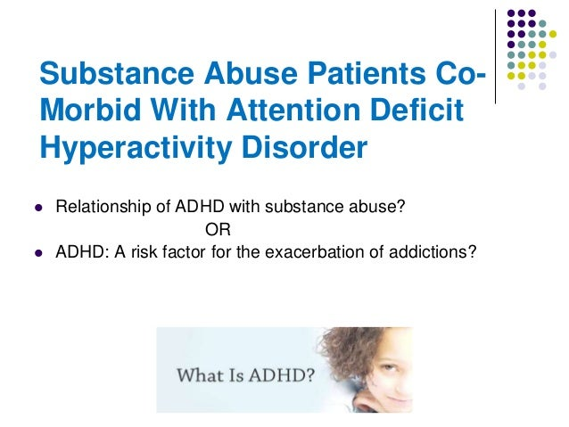 Substance Abuse Patients CoMorbid With Attention Deficit Hyperactivity Disorder     Relationship of ADHD with substance ...