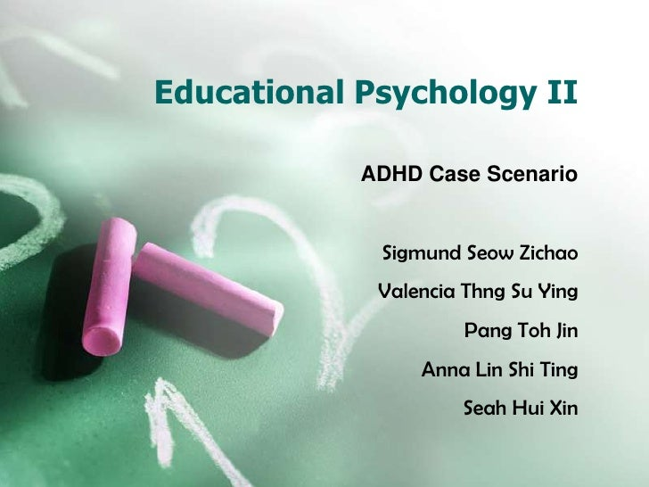 Educational Psychology II<br />ADHD Case Scenario<br />Sigmund Seow Zichao<br />Valencia Thng Su Ying<br />Pang Toh Jin<br...