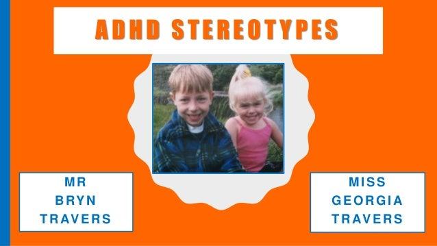 ADHD STEREOT YPES MR BRYN TRAVERS MISS GEORGIA TRAVERS