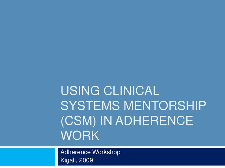 Using Clinical Systems Mentorship (CSM) in Adherence Work<br />Adherence Workshop<br />Kigali, 2009<br />