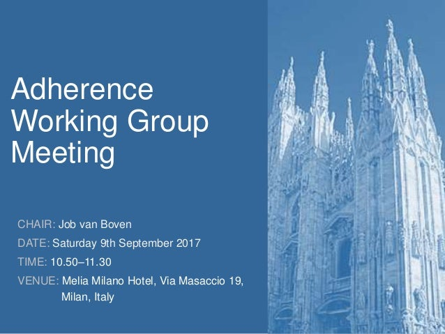 Adherence Working Group Meeting CHAIR: Job van Boven DATE: Saturday 9th September 2017 TIME: 10.50–11.30 VENUE: Melia Mila...