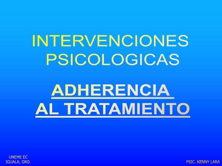 INTERVENCIONES <br />PSICOLOGICAS<br />ADHERENCIA <br />AL TRATAMIENTO<br />UNEME EC IGUALA, GRO.<br />PSIC. KENNY LARA<br />
