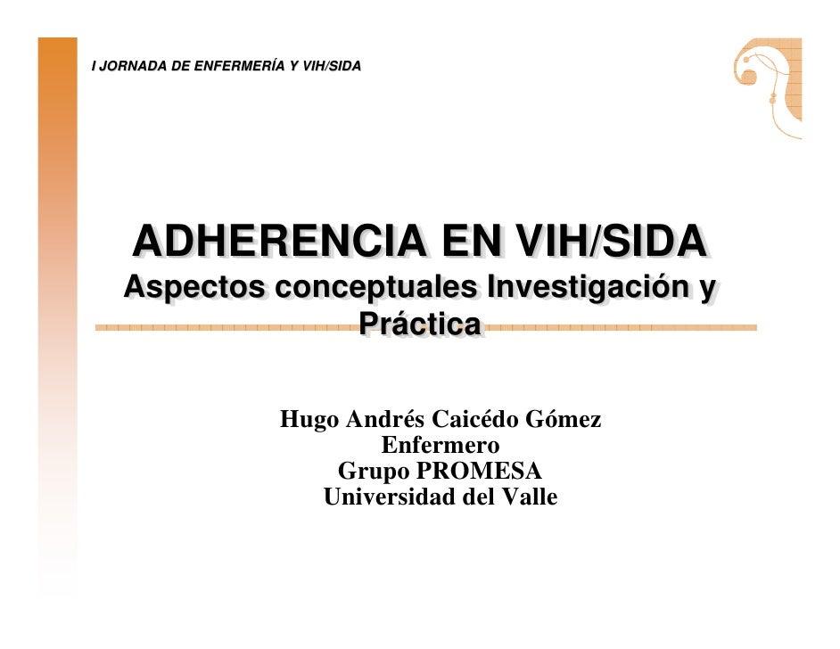 I JORNADA DE ENFERMERÍA Y VIH/SIDA     ADHERENCIA EN VIH/SIDA     ADHERENCIA EN VIH/SIDA    Aspectos conceptuales Investig...