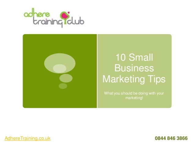 10 Small Business Marketing Tips What you should be doing with your marketing! AdhereTraining.co.uk 0844 846 3866