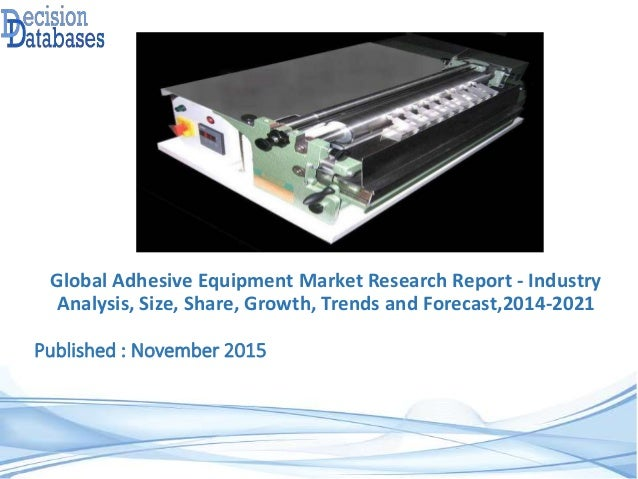 Published : November 2015 Global Adhesive Equipment Market Research Report - Industry Analysis, Size, Share, Growth, Trend...