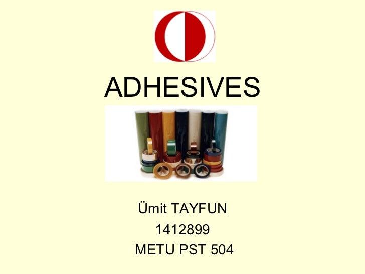 ADHESIVES Ümit TAYFUN 1412899 METU PST 504