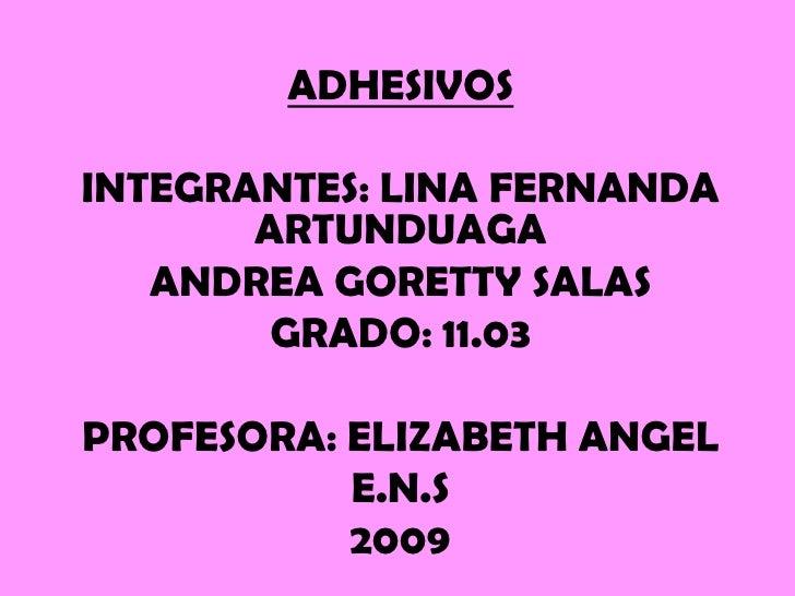 ADHESIVOS  INTEGRANTES: LINA FERNANDA        ARTUNDUAGA    ANDREA GORETTY SALAS         GRADO: 11.03  PROFESORA: ELIZABETH...