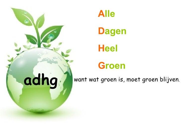 adhg want wat groen is, moet groen blijven . A lle D agen H eel G roen