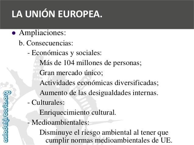   Ampliaciones:  b. Consecuencias:  -Económicas y sociales:  Más de 104 millones de personas;  Gran mercado único;  Activ...