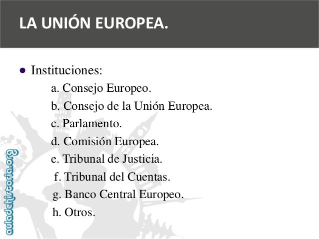   Instituciones:  a. Consejo Europeo.  b. Consejo de la Unión Europea.  c. Parlamento.  d. Comisión Europea.  e. Tribunal...