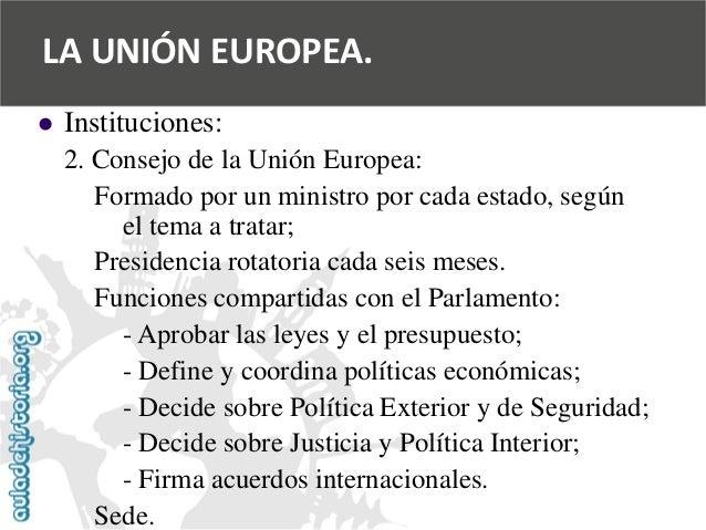   Instituciones:  2. Consejo de la Unión Europea:  Formado por un ministro por cada estado, según  el tema a tratar;  Pre...
