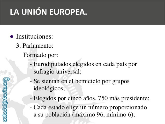   Instituciones:  3. Parlamento:  Formado por:  -Eurodiputados elegidos en cada país por  sufragio universal;  -Se sienta...