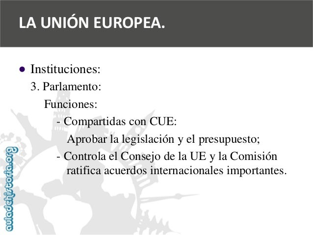   Instituciones:  3. Parlamento:  Funciones:  -Compartidas con CUE:  Aprobar la legislación y el presupuesto;  -Controla ...