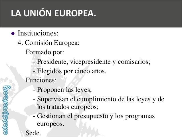   Instituciones:  4. Comisión Europea:  Formado por:  -Presidente, vicepresidente y comisarios;  -Elegidos por cinco años...