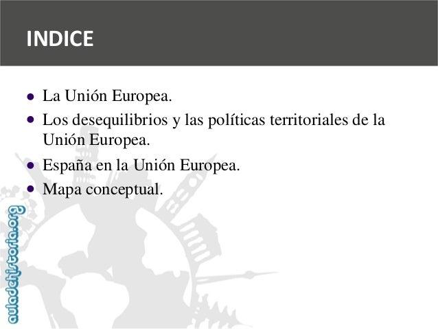 INDICE          La Unión Europea.  Los desequilibrios y las políticas territoriales de la  Unión Europea.  España en l...