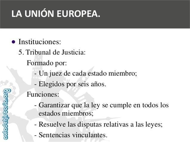   Instituciones:  5. Tribunal de Justicia:  Formado por:  -Un juez de cada estado miembro;  -Elegidos por seis años.  Fun...