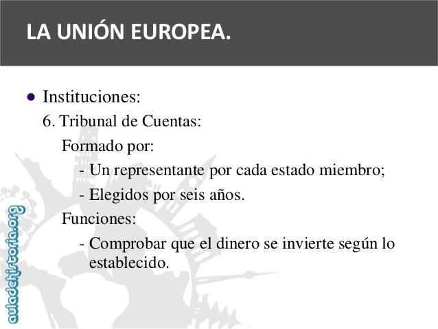   Instituciones:  6. Tribunal de Cuentas:  Formado por:  -Un representante por cada estado miembro;  -Elegidos por seis a...