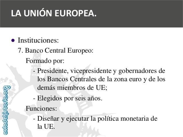   Instituciones:  7. Banco Central Europeo:  Formado por:  -Presidente, vicepresidente y gobernadores de  los Bancos Cent...