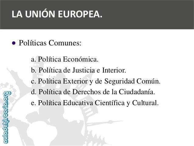   Políticas Comunes:  a. Política Económica.  b. Política de Justicia e Interior.  c. Política Exterior y de Seguridad Co...