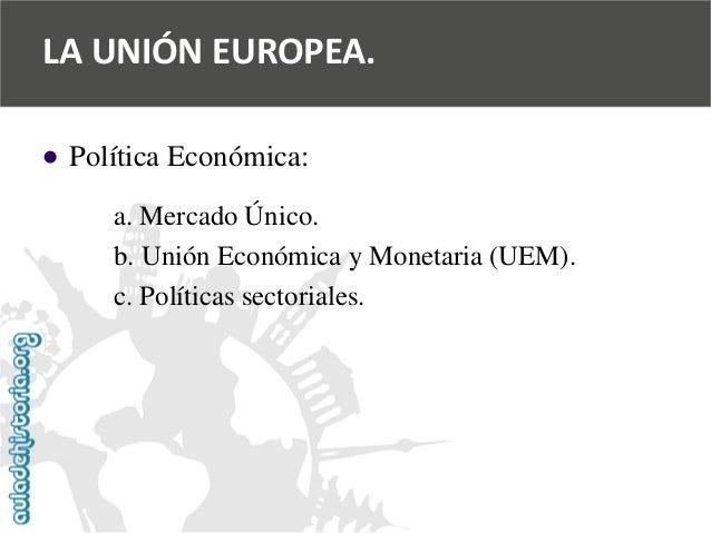   Política Económica:  a. Mercado Único.  b. Unión Económica y Monetaria (UEM).  c. Políticas sectoriales.  LA UNIÓN EURO...