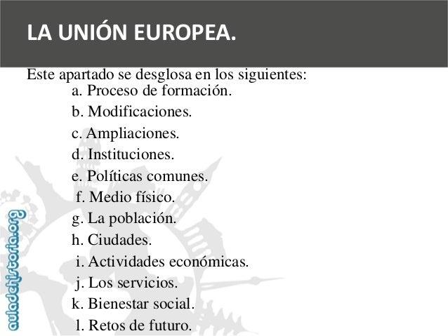 LA UNIÓN EUROPEA.  Este apartado se desglosa en los siguientes:  a. Proceso de formación.  b. Modificaciones.  c. Ampliaci...