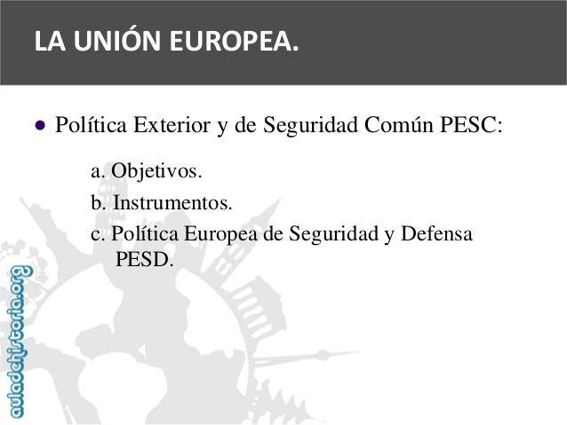   Política Exterior y de Seguridad Común PESC:  a. Objetivos.  b. Instrumentos.  c. Política Europea de Seguridad y Defen...