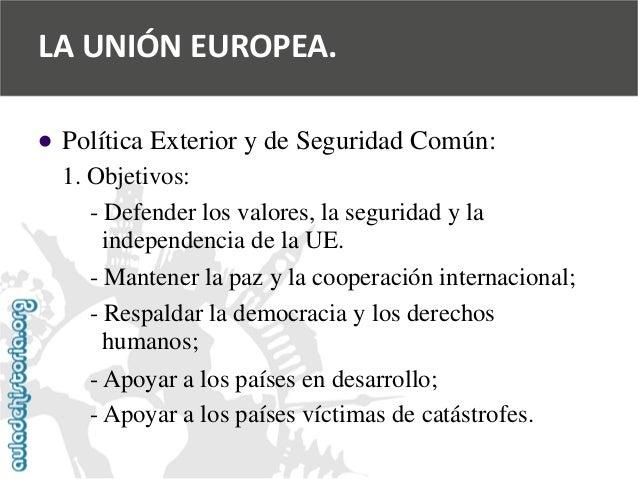   Política Exterior y de Seguridad Común:  1. Objetivos:  -Defender los valores, la seguridad y la  independencia de la U...