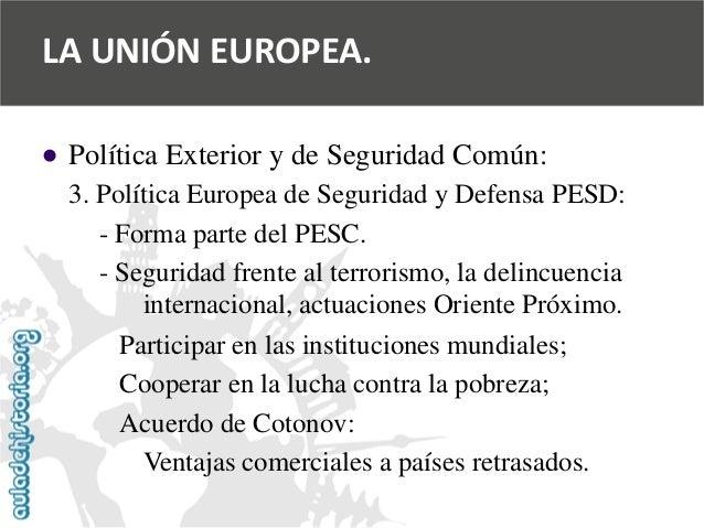   Política Exterior y de Seguridad Común:  3. Política Europea de Seguridad y Defensa PESD:  -Forma parte del PESC.  -Seg...