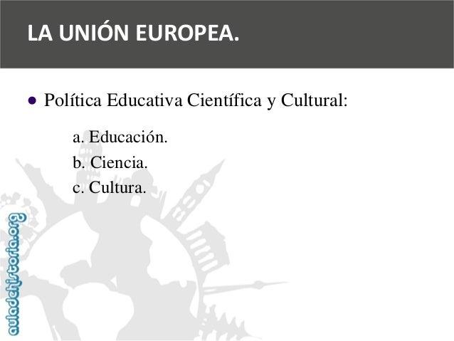   Política Educativa Científica y Cultural:  a. Educación.  b. Ciencia.  c. Cultura.  LA UNIÓN EUROPEA.