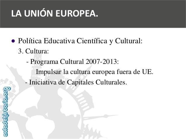  Política Educativa Científica y Cultural:  3. Cultura:  -Programa Cultural 2007-2013:  Impulsar la cultura europea fuer...