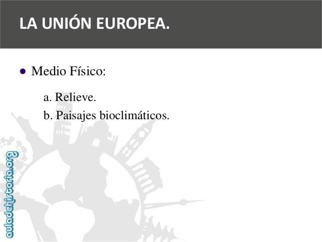   Medio Físico:  a. Relieve.  b. Paisajes bioclimáticos.  LA UNIÓN EUROPEA.