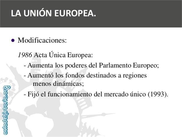   Modificaciones:  1986 Acta Única Europea:  -Aumenta los poderes del Parlamento Europeo;  -Aumentó los fondos destinados...