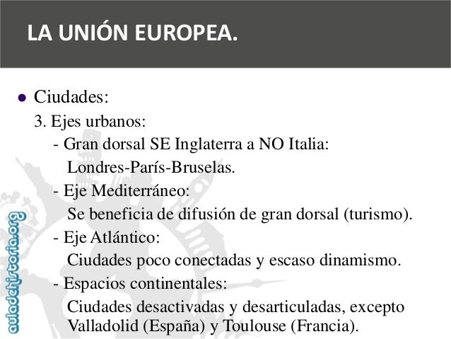   Ciudades:  3. Ejes urbanos:  -Gran dorsal SE Inglaterra a NO Italia:  Londres-París-Bruselas.  -Eje Mediterráneo:  Se b...