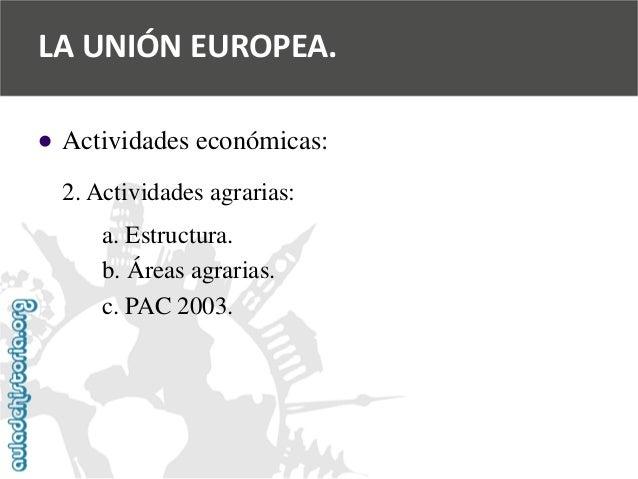   Actividades económicas:  2. Actividades agrarias:  a. Estructura.  b. Áreas agrarias.  c. PAC 2003.  LA UNIÓN EUROPEA.