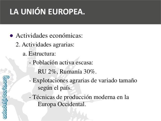   Actividades económicas:  2. Actividades agrarias:  a. Estructura:  -Población activa escasa:  RU 2%, Rumanía 30%.  -Exp...
