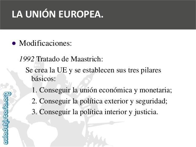   Modificaciones:  1992 Tratado de Maastrich:  Se crea la UE y se establecen sus tres pilares  básicos:  1. Conseguir la ...