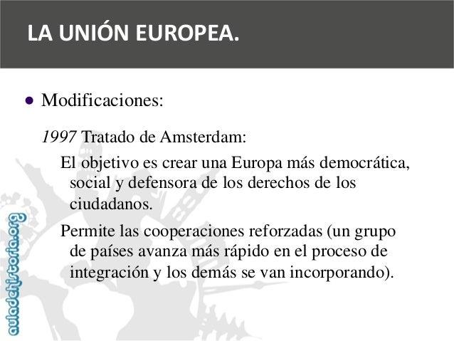   Modificaciones:  1997 Tratado de Amsterdam:  El objetivo es crear una Europa más democrática,  social y defensora de lo...
