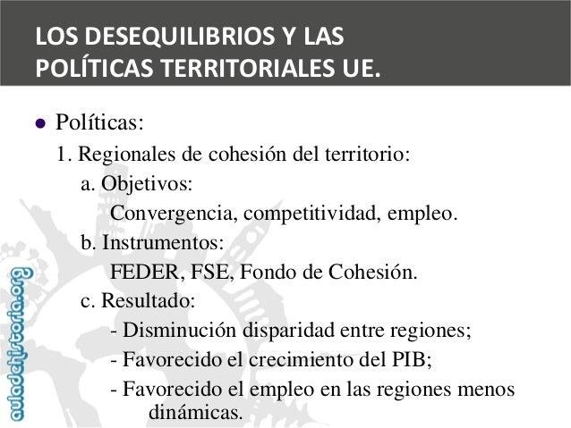   Políticas:  1. Regionales de cohesión del territorio:  a. Objetivos:  Convergencia, competitividad, empleo.  b. Instrum...