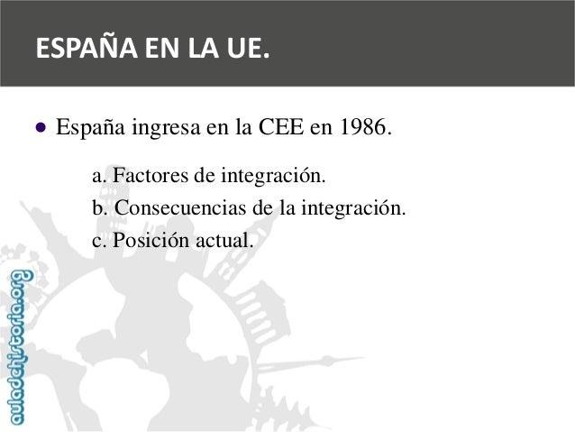 ESPAÑA EN LA UE.    España ingresa en la CEE en 1986.  a. Factores de integración.  b. Consecuencias de la integración.  ...