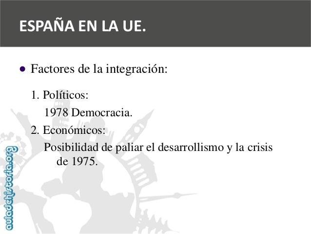   Factores de la integración:  1. Políticos:  1978 Democracia.  2. Económicos:  Posibilidad de paliar el desarrollismo y ...