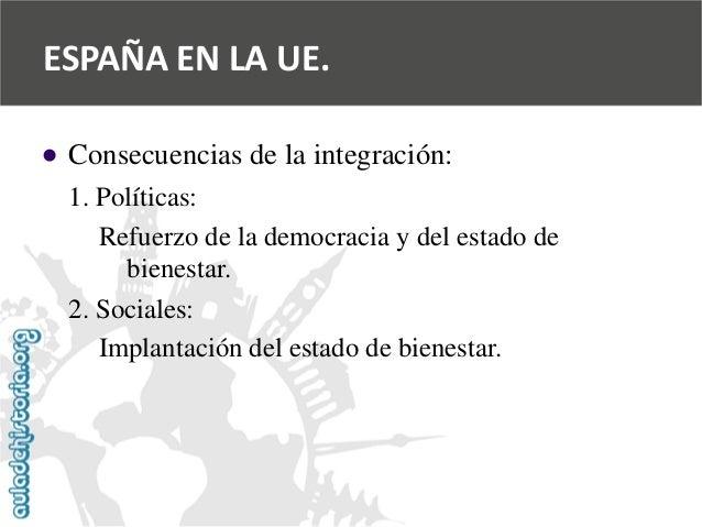   Consecuencias de la integración:  1. Políticas:  Refuerzo de la democracia y del estado de  bienestar.  2. Sociales:  I...