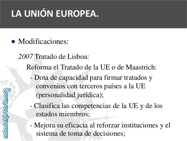   Modificaciones:  2007 Tratado de Lisboa:  Reforma el Tratado de la UE o de Maastrich:  -Dota de capacidad para firmar t...