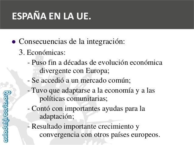   Consecuencias de la integración:  3. Económicas:  -Puso fin a décadas de evolución económica  divergente con Europa;  -...