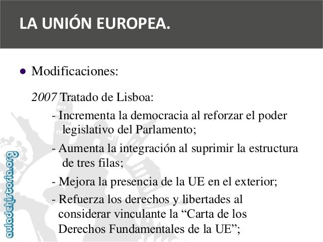   Modificaciones:  2007 Tratado de Lisboa:  -Incrementa la democracia al reforzar el poder  legislativo del Parlamento;  ...